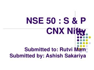 NSE 50 : S & P CNX Nifty Submitted to: Rutvi Mam Submitted by: Ashish Sakariya