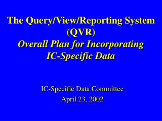 The Query/View/Reporting System (QVR) Overall Plan for Incorporating IC-Specific Data