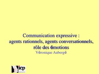 Communication expressive : agents rationnels, agents conversationnels,  r ôle des  é motions