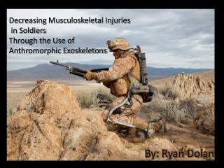 Decreasing Musculoskeletal Injuries  in Soldiers Through the Use of  Anthromorphic Exoskeletons