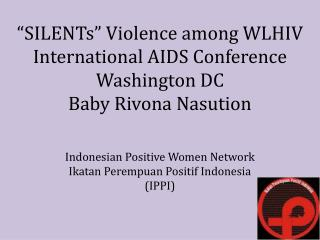 """ SILENTs ""  Violence among WLHIV International AIDS Conference Washington DC Baby Rivona Nasution"
