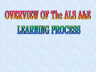 OVERVIEW OF The ALS A&E  LEARNING PROCESS