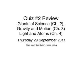 Quiz #2 Review Giants of Science (Ch. 2),  Gravity and Motion (Ch. 3) Light and Atoms (Ch. 4)