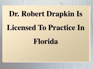 Dr. Robert Drapkin Is Licensed To Practice In Florida
