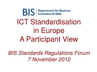 ICT Standardisation  in Europe A Participant View BIS Standards Regulations Forum 7 November 2012