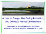 Access to Energy, Gas Flaring Reduction,  and Domestic Market Development  Presentation by Jacob Broekhuijsen, World Ban