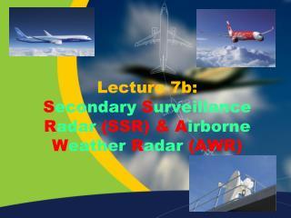 Lecture 7b: S econdary S urveillance R adar (SSR) & A irborne W eather R adar (AWR)