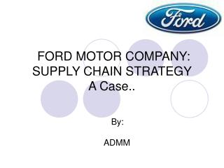 FORD MOTOR COMPANY: SUPPLY CHAIN STRATEGY A Case..