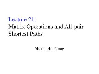 Lecture 21: Matrix Operations and All-pair Shortest Paths