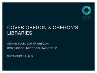 Cover oregon & Oregon's Libraries ARIANE HOLM, COVER OREGON ROB SASSOR, METROPOLITAN GROUP