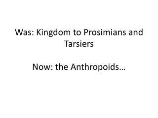 Was: Kingdom to Prosimians and Tarsiers Now: the Anthropoids…