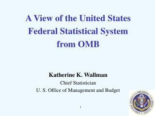 A View of the United States  Federal Statistical System from OMB Katherine K. Wallman