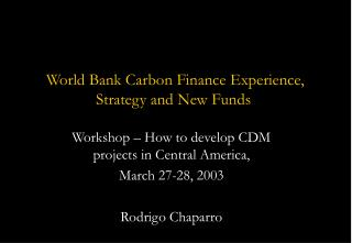 World Bank Carbon Finance Experience,  Strategy and New Funds