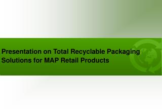 Presentation on Total Recyclable Packaging Solutions for MAP Retail Products