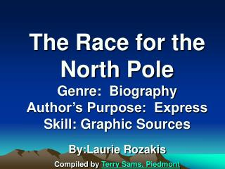 The Race for the North Pole Genre:  Biography Author's Purpose:  Express Skill: Graphic Sources By:Laurie Rozakis Compil