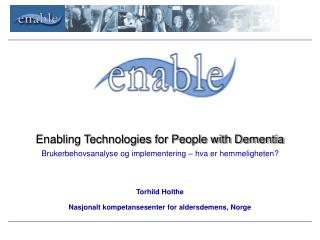 Enabling Technologies for People with Dementia Brukerbehovsanalyse og implementering – hva er hemmeligheten? Torhild H