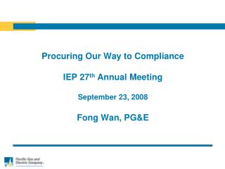 Procuring Our Way to Compliance IEP 27 th  Annual Meeting September 23, 2008 Fong Wan, PG&E