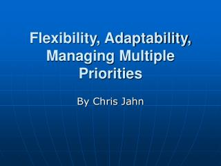 Flexibility, Adaptability, Managing Multiple Priorities