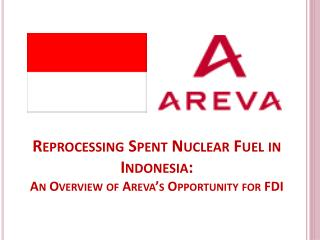 Reprocessing Spent Nuclear Fuel in Indonesia: An Overview of  Areva's  Opportunity for FDI