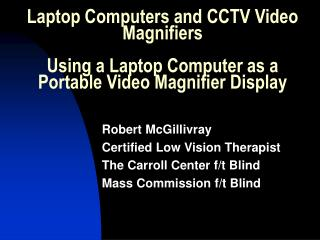 Laptop Computers and CCTV Video Magnifiers Using a Laptop Computer as a Portable Video Magnifier Display
