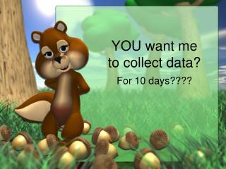 YOU want me to collect data?