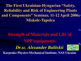 Strength of Materials and Life of   NPP equipments Dr . sc .  Alexander Balitskii