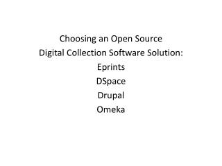 Choosing an Open Source  Digital Collection Software Solution: Eprints DSpace Drupal Omeka