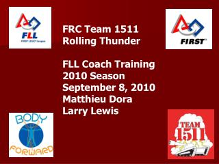 FRC Team 1511  Rolling Thunder FLL Coach Training 2010 Season September 8, 2010 Matthieu Dora Larry Lewis