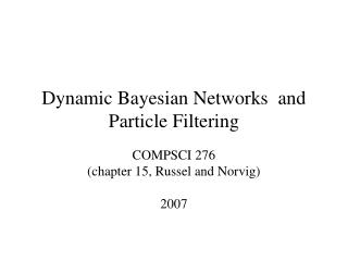 Dynamic Bayesian Networks  and Particle Filtering