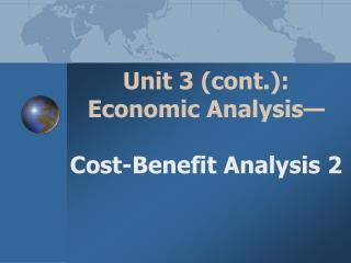 Unit 3 (cont.):  Economic Analysis— Cost-Benefit Analysis  2