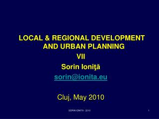 LOCAL & REGIONAL DEVELOPMENT AND URBAN PLANNING VII Sorin Ioni ţă sorin@ionita.eu Cluj,  May 2010