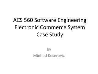 ACS 560 Software Engineering Electronic Commerce System Case Study