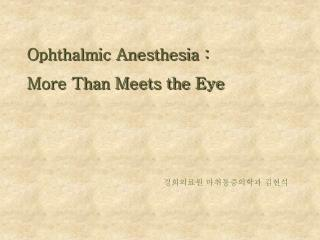 Ophthalmic Anesthesia :  More Than Meets the Eye