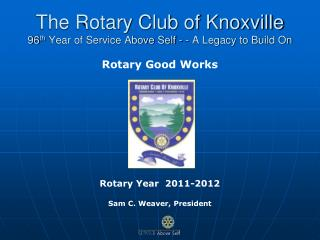 The Rotary Club of Knoxville 96 th  Year of Service Above Self - - A Legacy to Build On