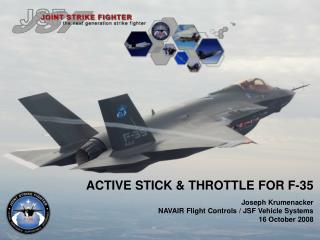 ACTIVE STICK & THROTTLE FOR F-35 Joseph Krumenacker NAVAIR Flight Controls / JSF Vehicle Systems