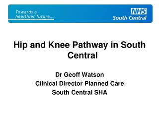 Hip and Knee Pathway in South Central Dr Geoff Watson Clinical Director Planned Care