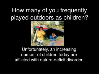 How many of you frequently played outdoors as children?