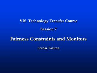 VIS  Technology Transfer Course   Session 7 Fairness Constraints and Monitors