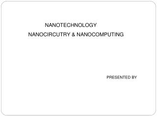 NANOTECHNOLOGY	            NANOCIRCUTRY & NANOCOMPUTING 														PRESENTED BY