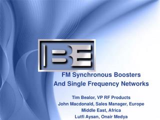 FM Synchronous Boosters And Single Frequency Networks Tim Bealor, VP RF Products