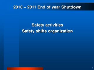 2010 – 2011 End of year Shutdown Safety activities  Safety shifts organization