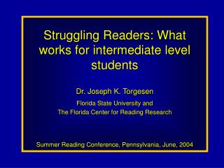 Struggling Readers: What works for intermediate level students Dr. Joseph K. Torgesen Florida State University and  The