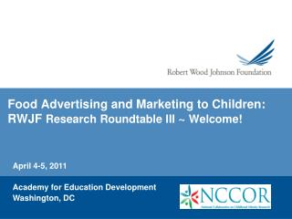 Food Advertising and Marketing to Children:  RWJF  Research Roundtable III  ~  Welcome!