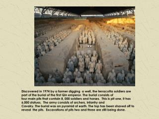 Discovered in 1974 by a farmer digging  a well, the terracotta soldiers are part of the burial of the first Qin emperor.