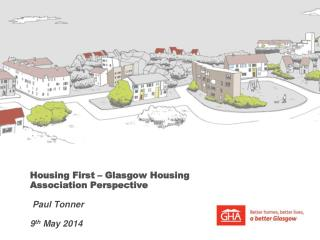Housing First – Glasgow Housing Association Perspective  Paul Tonner 9 th  May 2014