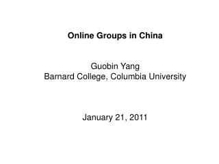 Online Groups in China Guobin Yang Barnard College, Columbia University January 21, 2011