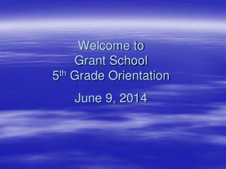 Welcome to  Grant School  5 th  Grade Orientation June 9, 2014