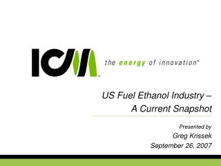 US Fuel Ethanol Industry –  A Current Snapshot   Presented by Greg Krissek September 26, 2007