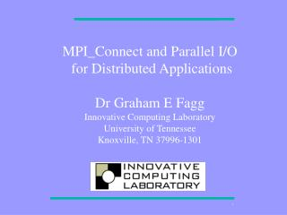 MPI_Connect and Parallel I/O  for Distributed Applications Dr Graham E Fagg