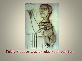 Pablo Picasso was an abstract painter